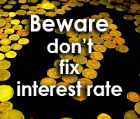 Beware don't fix interest rate